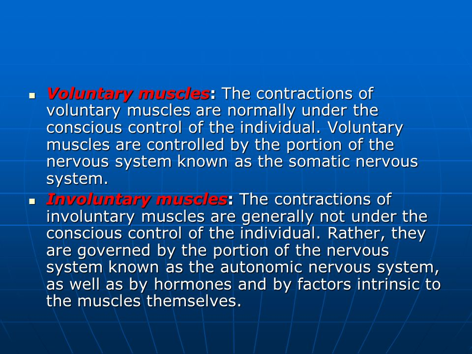 Voluntary muscles: The contractions of voluntary muscles are normally under the conscious control of the individual. Voluntary muscles are controlled by the portion of the nervous system known as the somatic nervous system.