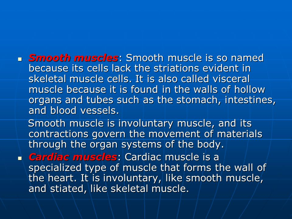 Smooth muscles: Smooth muscle is so named because its cells lack the striations evident in skeletal muscle cells. It is also called visceral muscle because it is found in the walls of hollow organs and tubes such as the stomach, intestines, and blood vessels.