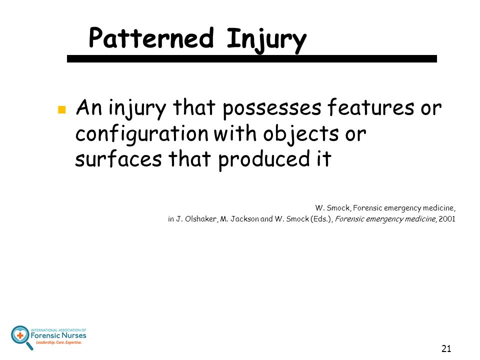 Patterned Injury An injury that possesses features or configuration with objects or surfaces that produced it.