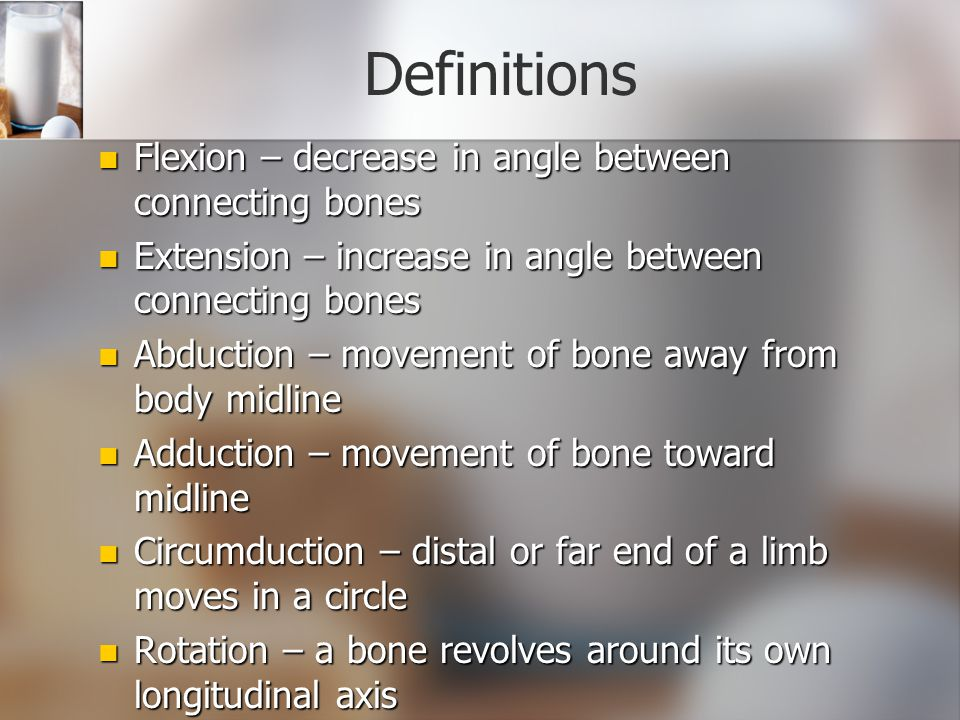 Definitions Flexion – decrease in angle between connecting bones