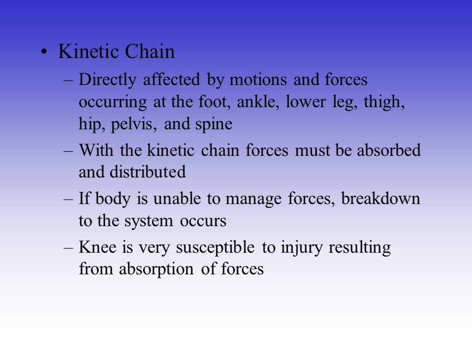 Kinetic Chain Directly affected by motions and forces occurring at the foot, ankle, lower leg, thigh, hip, pelvis, and spine.