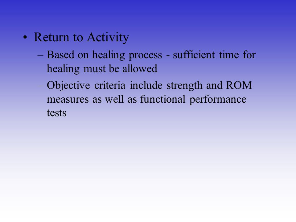 Return to Activity Based on healing process - sufficient time for healing must be allowed.