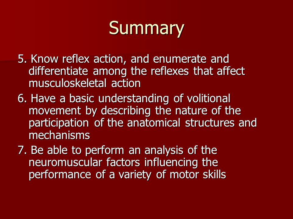 Summary 5. Know reflex action, and enumerate and differentiate among the reflexes that affect musculoskeletal action.