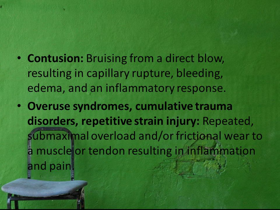 Contusion: Bruising from a direct blow, resulting in capillary rupture, bleeding, edema, and an inflammatory response.