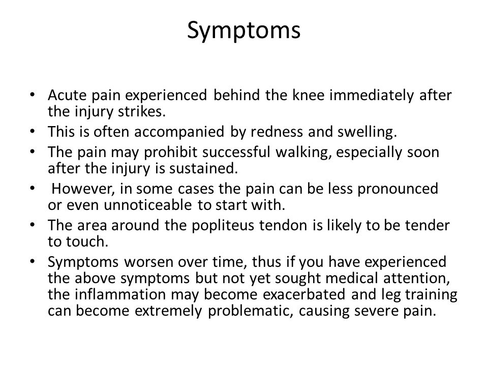 Symptoms Acute pain experienced behind the knee immediately after the injury strikes. This is often accompanied by redness and swelling.