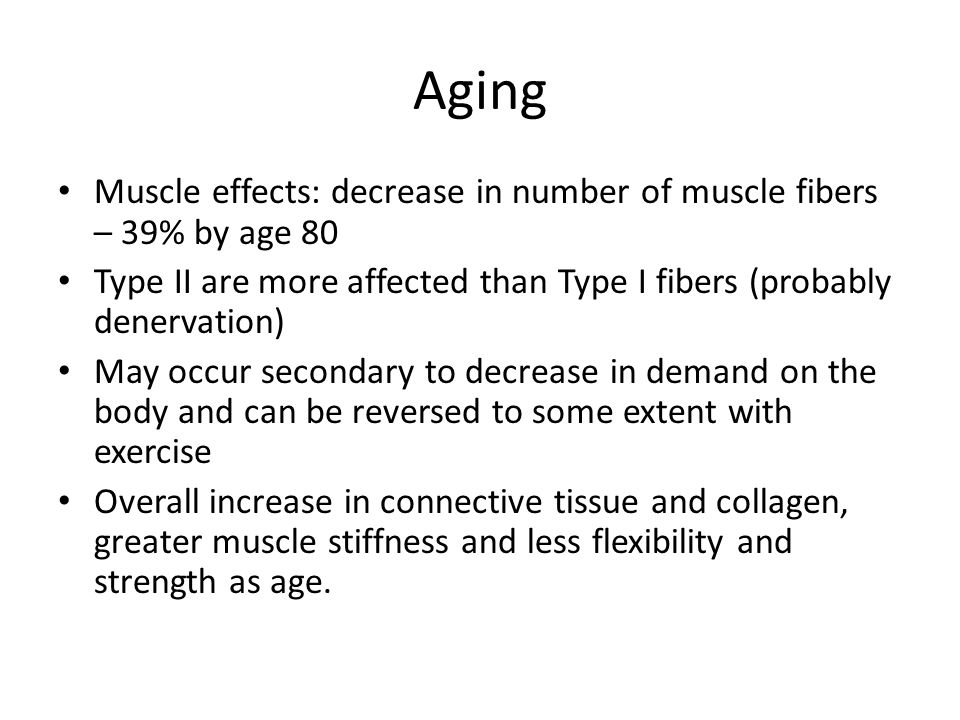Aging Muscle effects: decrease in number of muscle fibers – 39% by age 80. Type II are more affected than Type I fibers (probably denervation)