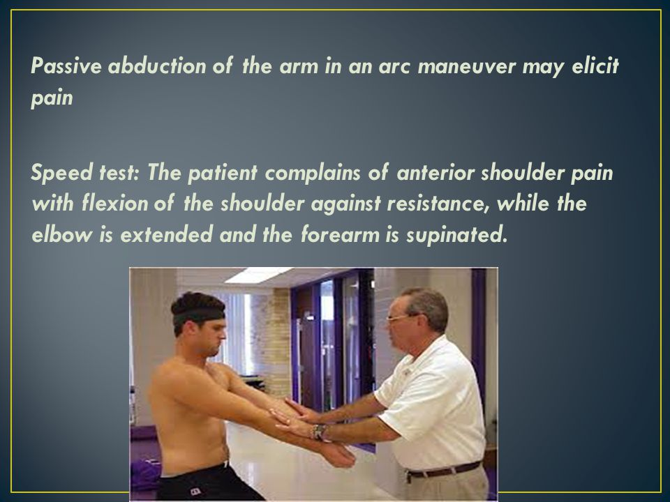 Passive abduction of the arm in an arc maneuver may elicit pain Speed test: The patient complains of anterior shoulder pain with flexion of the shoulder against resistance, while the elbow is extended and the forearm is supinated.