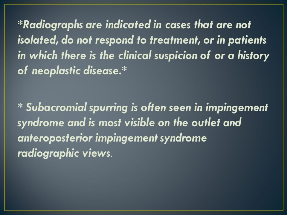 *Radiographs are indicated in cases that are not isolated, do not respond to treatment, or in patients in which there is the clinical suspicion of or a history of neoplastic disease.* * Subacromial spurring is often seen in impingement syndrome and is most visible on the outlet and anteroposterior impingement syndrome radiographic views.