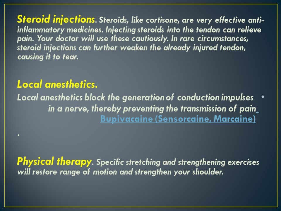 Steroid injections. Steroids, like cortisone, are very effective anti-inflammatory medicines. Injecting steroids into the tendon can relieve pain. Your doctor will use these cautiously. In rare circumstances, steroid injections can further weaken the already injured tendon, causing it to tear.