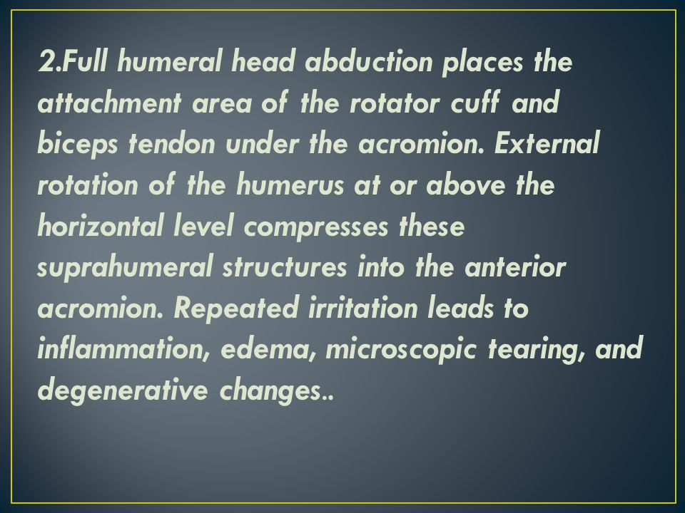 2.Full humeral head abduction places the attachment area of the rotator cuff and biceps tendon under the acromion.