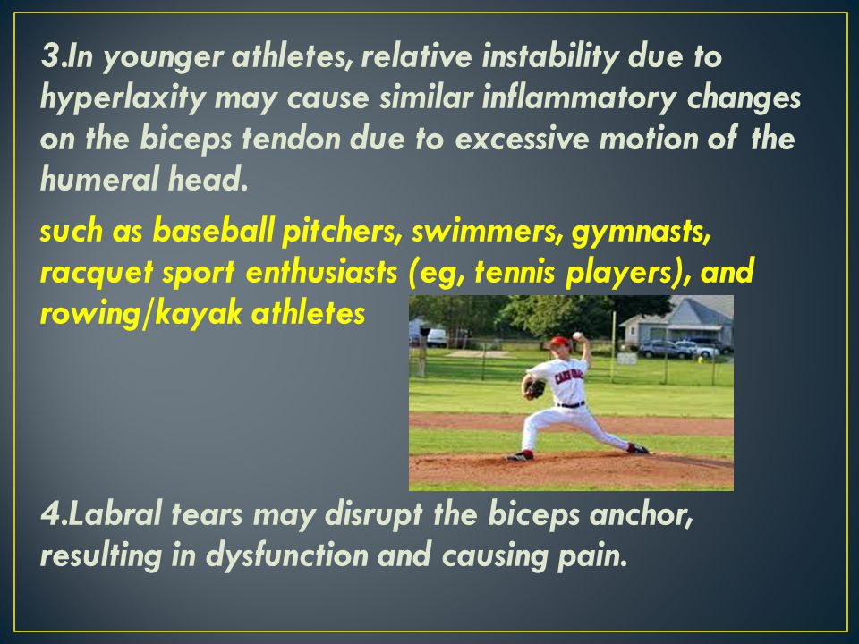 3.In younger athletes, relative instability due to hyperlaxity may cause similar inflammatory changes on the biceps tendon due to excessive motion of the humeral head.