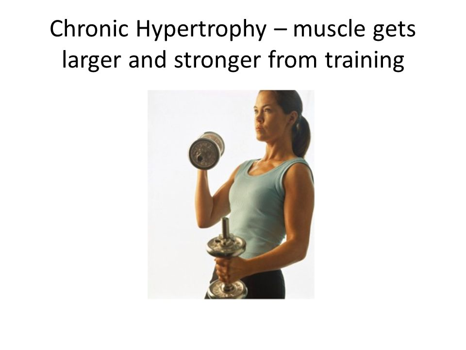 Chronic Hypertrophy – muscle gets larger and stronger from training