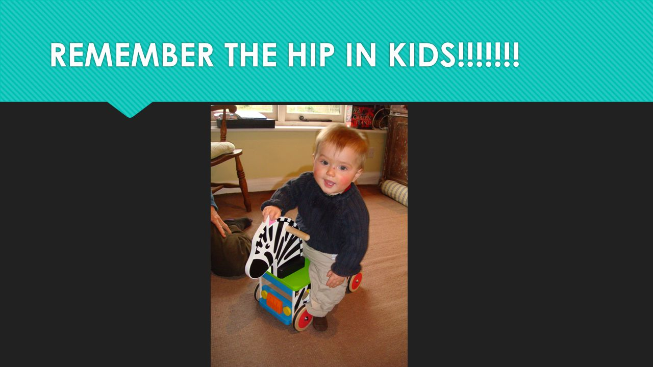 REMEMBER THE HIP IN KIDS!!!!!!!