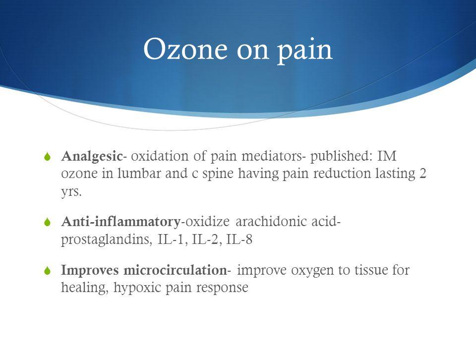 Ozone on pain Analgesic- oxidation of pain mediators- published: IM ozone in lumbar and c spine having pain reduction lasting 2 yrs.