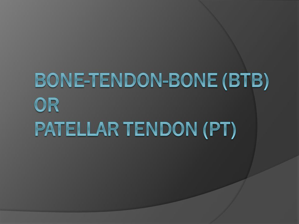 BONE-TENDON-BONE (BTB) OR PATELLAR TENDON (PT)