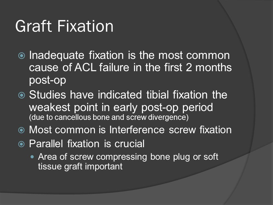 Graft Fixation Inadequate fixation is the most common cause of ACL failure in the first 2 months post-op.