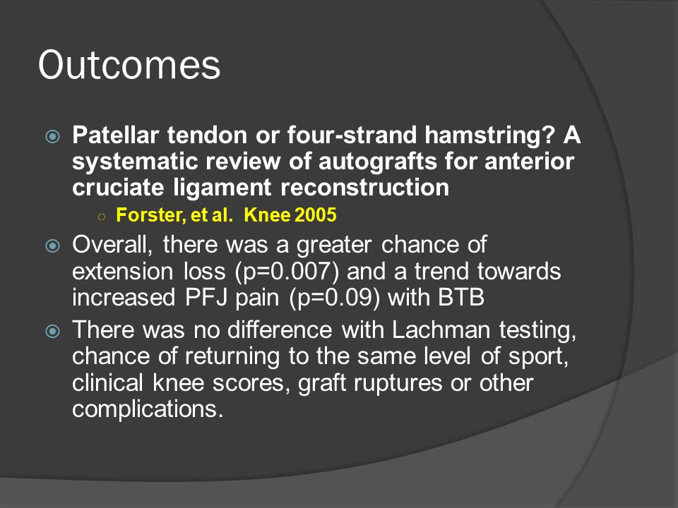 Outcomes Patellar tendon or four-strand hamstring A systematic review of autografts for anterior cruciate ligament reconstruction.