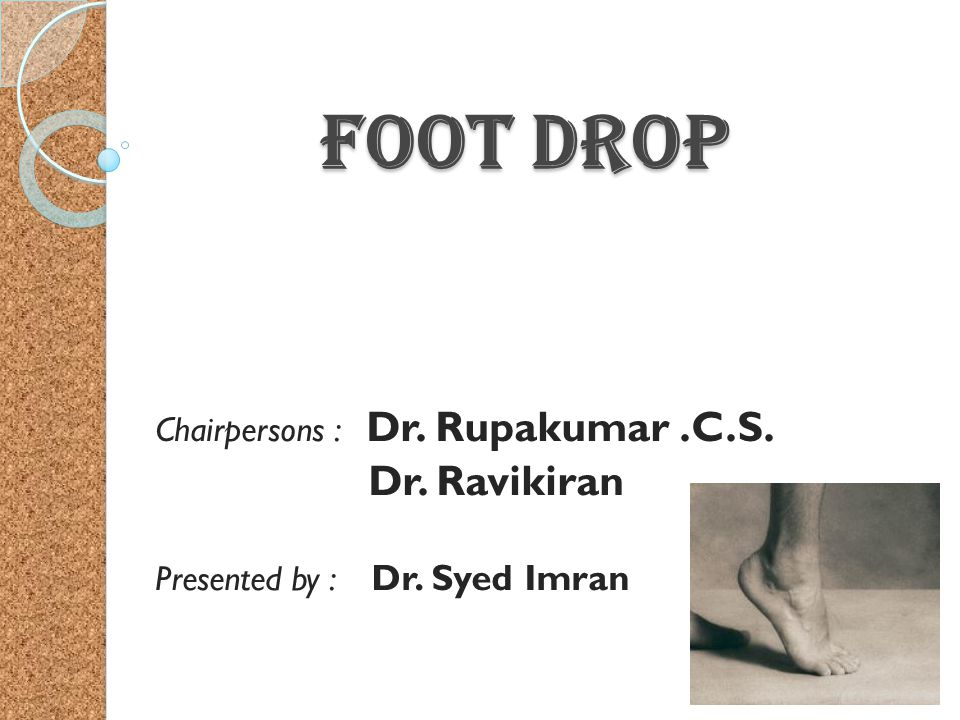 Foot Drop Dr. Ravikiran Chairpersons : Dr. Rupakumar .C.S.