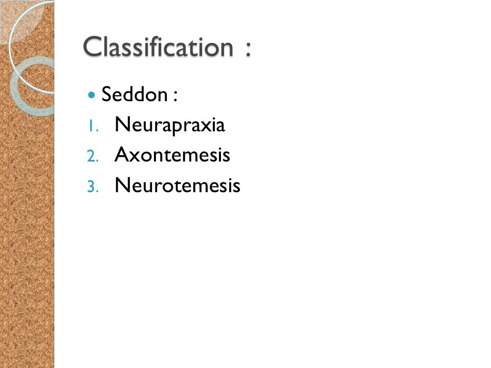 Classification : Seddon : Neurapraxia Axontemesis Neurotemesis