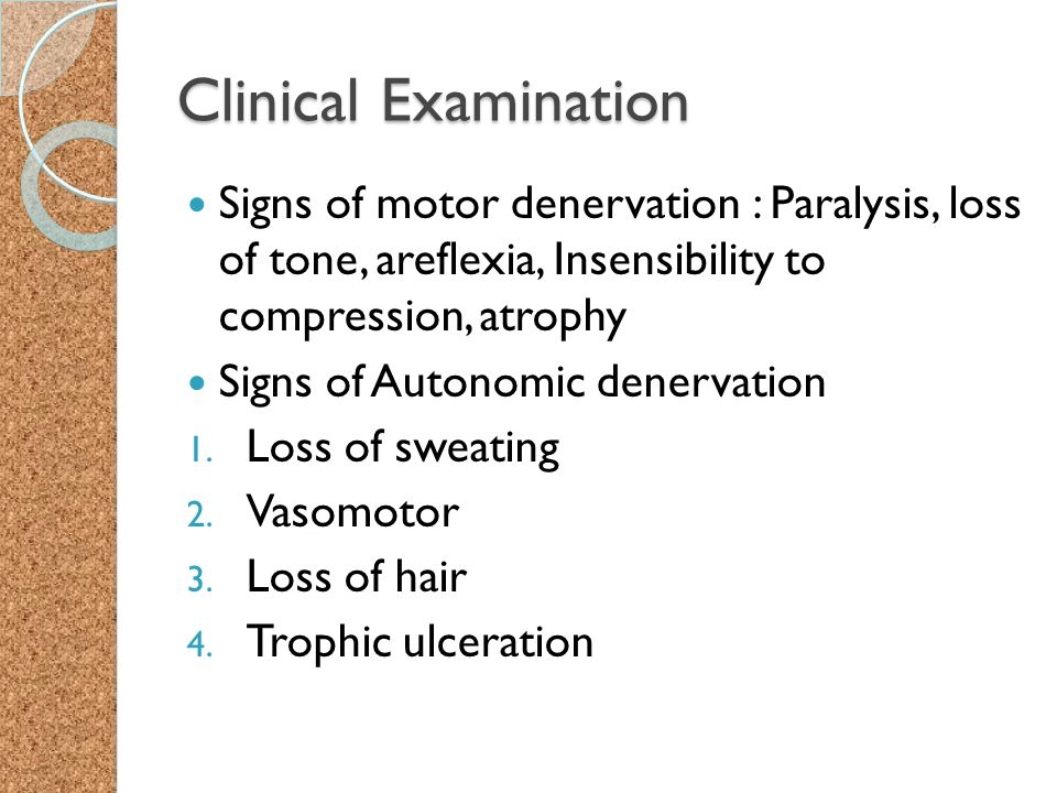 Clinical Examination Signs of motor denervation : Paralysis, loss of tone, areflexia, Insensibility to compression, atrophy.