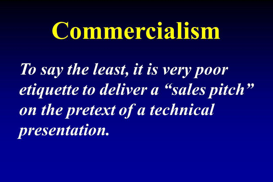 Commercialism To say the least, it is very poor etiquette to deliver a sales pitch on the pretext of a technical presentation.