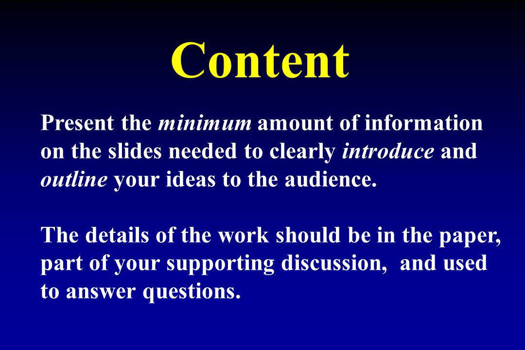 Content Present the minimum amount of information on the slides needed to clearly introduce and outline your ideas to the audience.