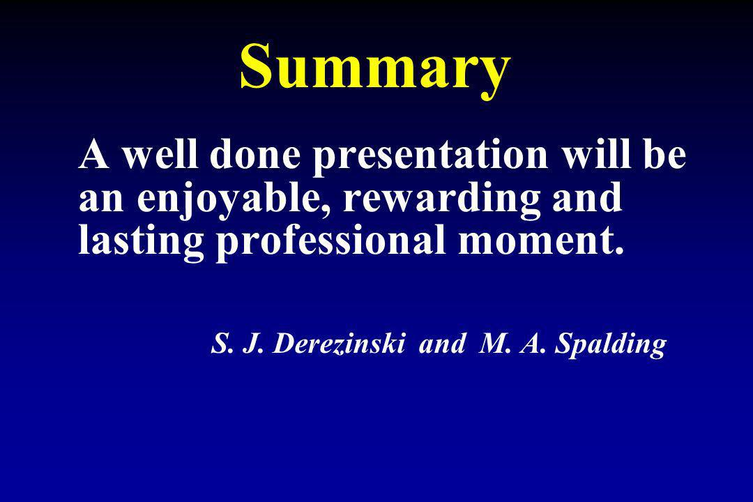 Summary A well done presentation will be an enjoyable, rewarding and lasting professional moment.