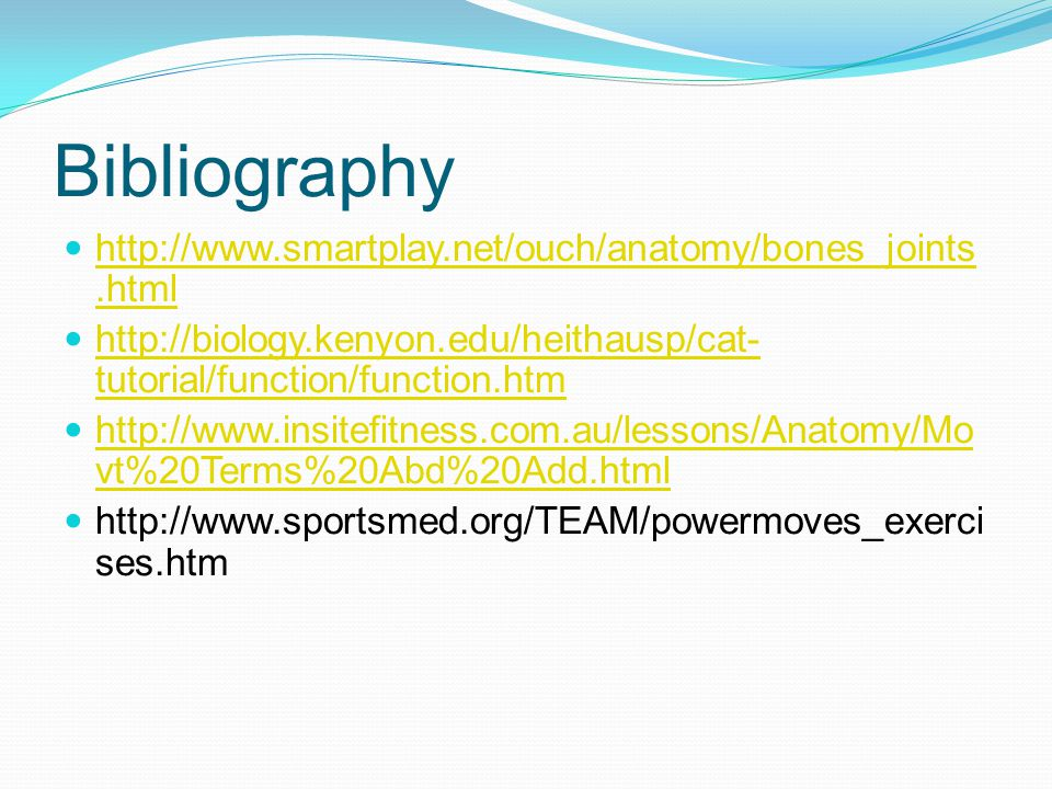 Bibliography http://www.smartplay.net/ouch/anatomy/bones_joints.html