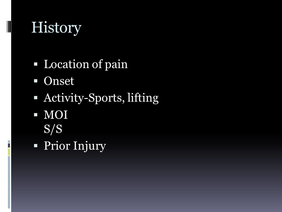 History Location of pain Onset Activity-Sports, lifting MOI S/S
