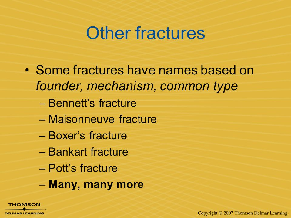 Other fractures Some fractures have names based on founder, mechanism, common type. Bennett's fracture.