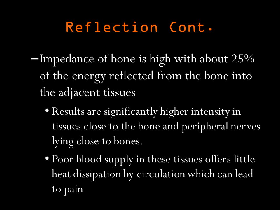 Reflection Cont. Impedance of bone is high with about 25% of the energy reflected from the bone into the adjacent tissues.