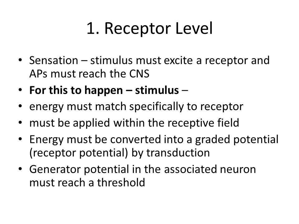 1. Receptor Level Sensation – stimulus must excite a receptor and APs must reach the CNS. For this to happen – stimulus –