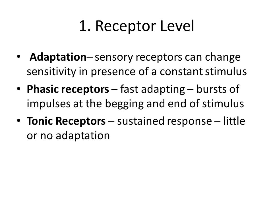 1. Receptor Level Adaptation– sensory receptors can change sensitivity in presence of a constant stimulus.
