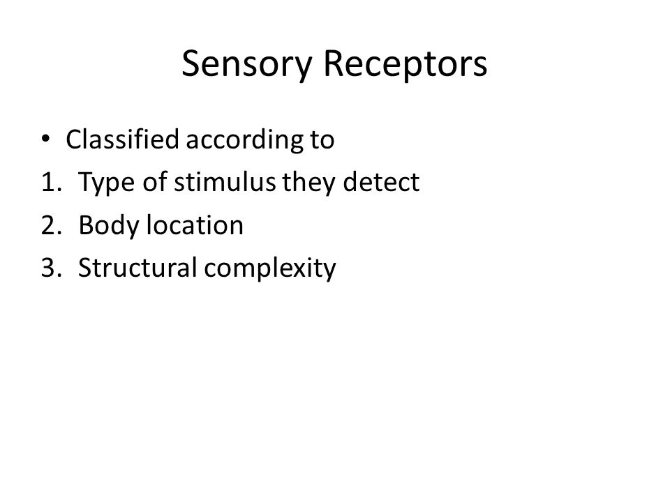 Sensory Receptors Classified according to Type of stimulus they detect