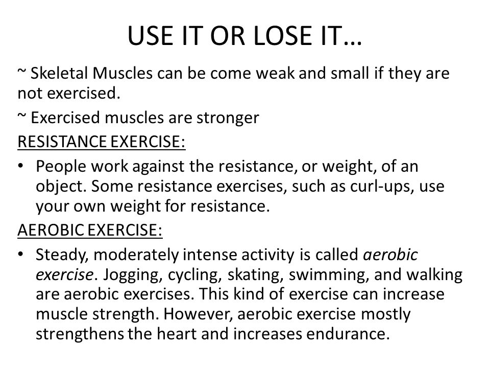 USE IT OR LOSE IT… ~ Skeletal Muscles can be come weak and small if they are not exercised. ~ Exercised muscles are stronger.