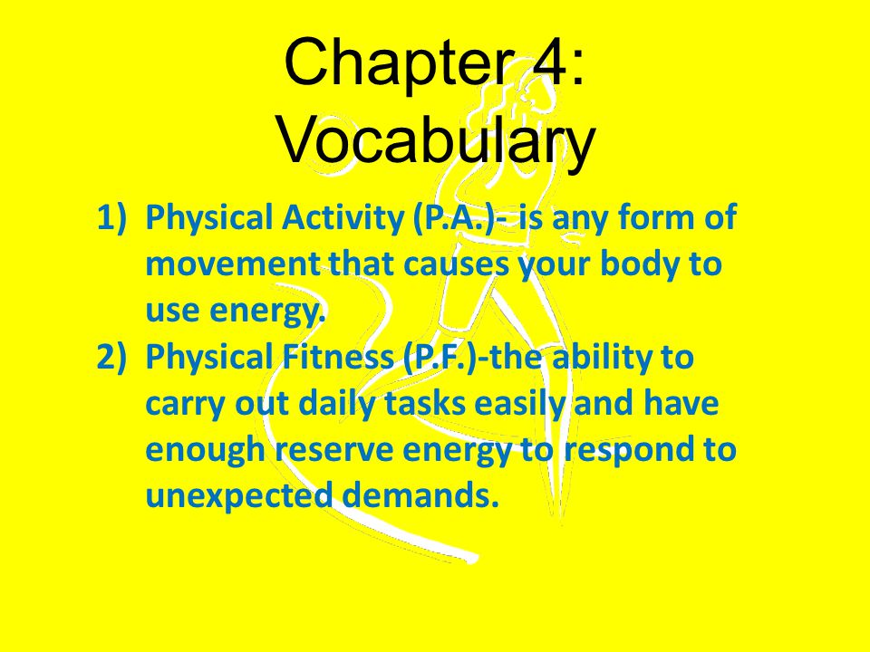 Chapter 4: Vocabulary Physical Activity (P.A.)- is any form of movement that causes your body to use energy.