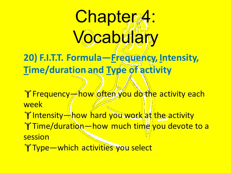 Chapter 4: Vocabulary 20) F.I.T.T. Formula—Frequency, Intensity, Time/duration and Type of activity.