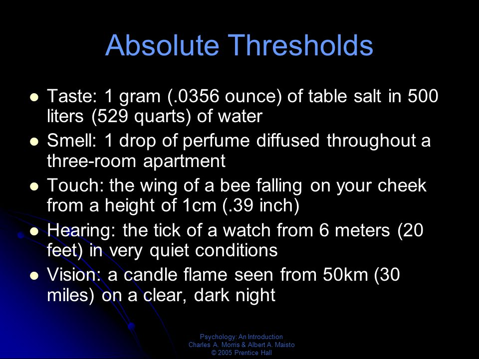 Absolute Thresholds Taste: 1 gram (.0356 ounce) of table salt in 500 liters (529 quarts) of water.