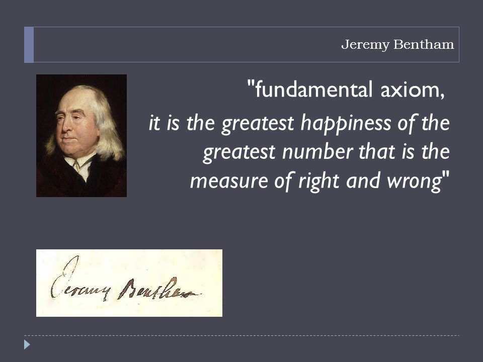 Jeremy Bentham fundamental axiom, it is the greatest happiness of the greatest number that is the measure of right and wrong