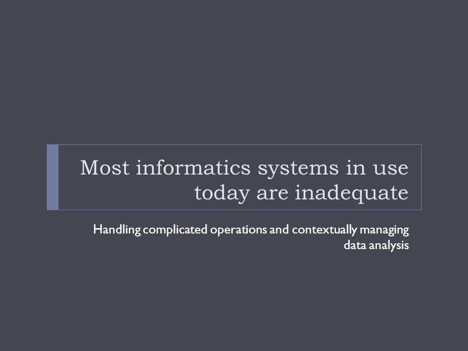 Most informatics systems in use today are inadequate