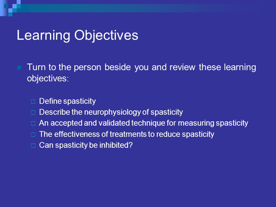 Learning Objectives Turn to the person beside you and review these learning objectives: Define spasticity.