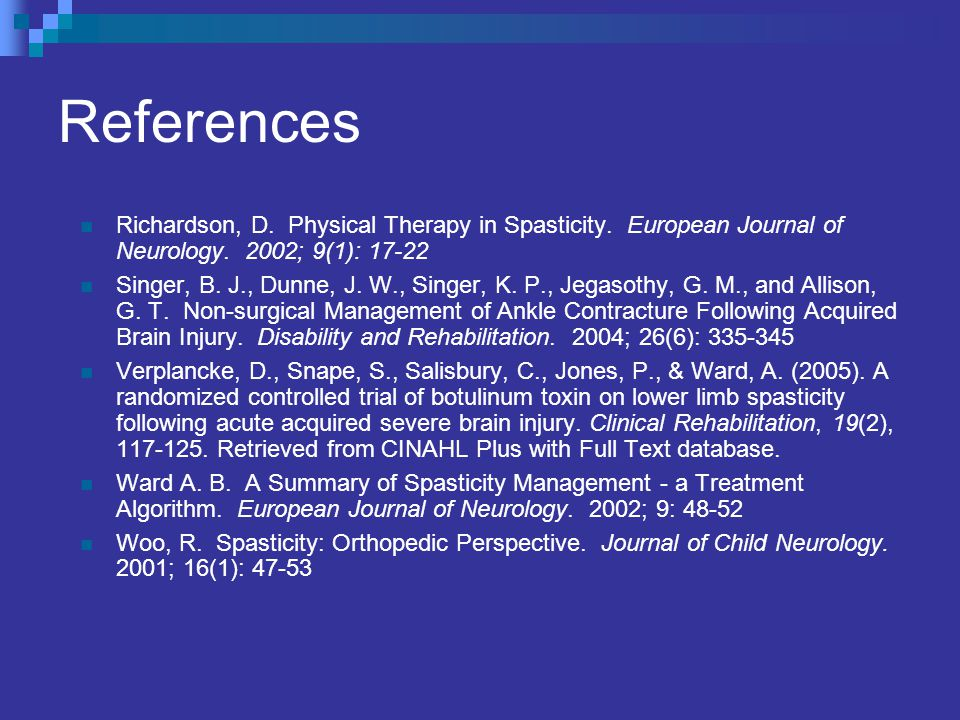 References Richardson, D. Physical Therapy in Spasticity. European Journal of Neurology. 2002; 9(1): 17-22.