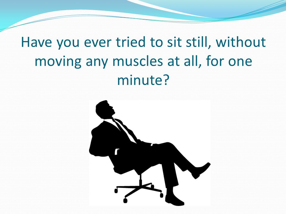 Have you ever tried to sit still, without moving any muscles at all, for one minute