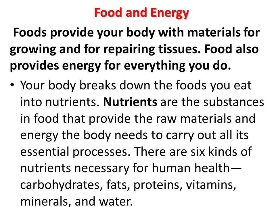 Food and Energy Foods provide your body with materials for growing and for repairing tissues. Food also provides energy for everything you do.