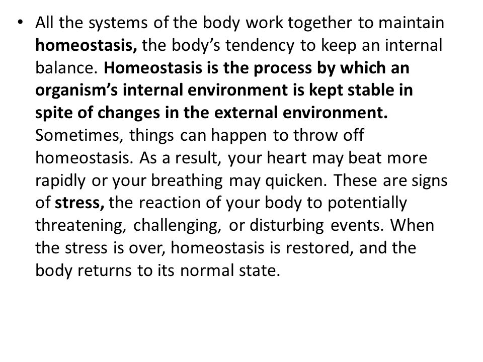 All the systems of the body work together to maintain homeostasis, the body's tendency to keep an internal balance.