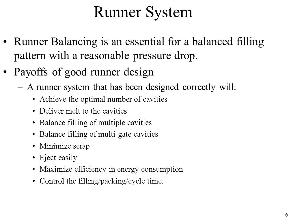 Runner System Runner Balancing is an essential for a balanced filling pattern with a reasonable pressure drop.