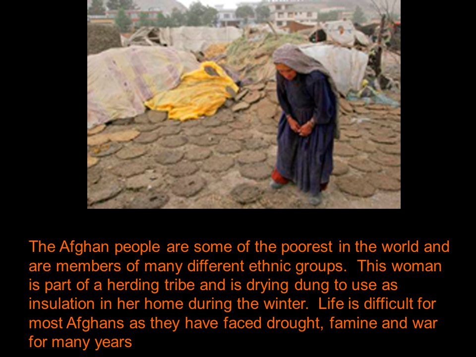 The Afghan people are some of the poorest in the world and are members of many different ethnic groups.