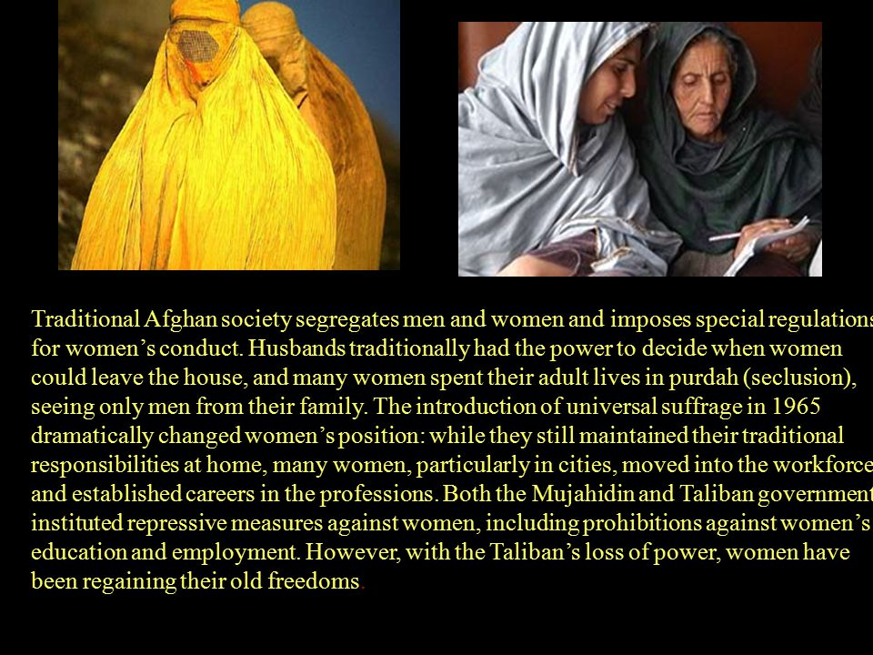 Traditional Afghan society segregates men and women and imposes special regulations for women's conduct.