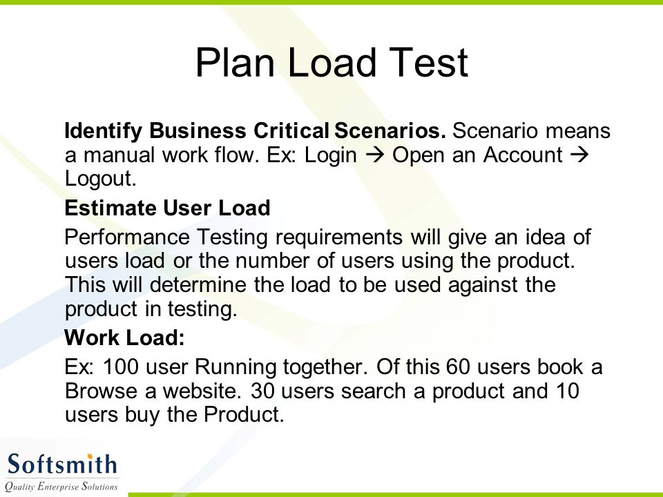 Plan Load Test Identify Business Critical Scenarios. Scenario means a manual work flow. Ex: Login  Open an Account  Logout.