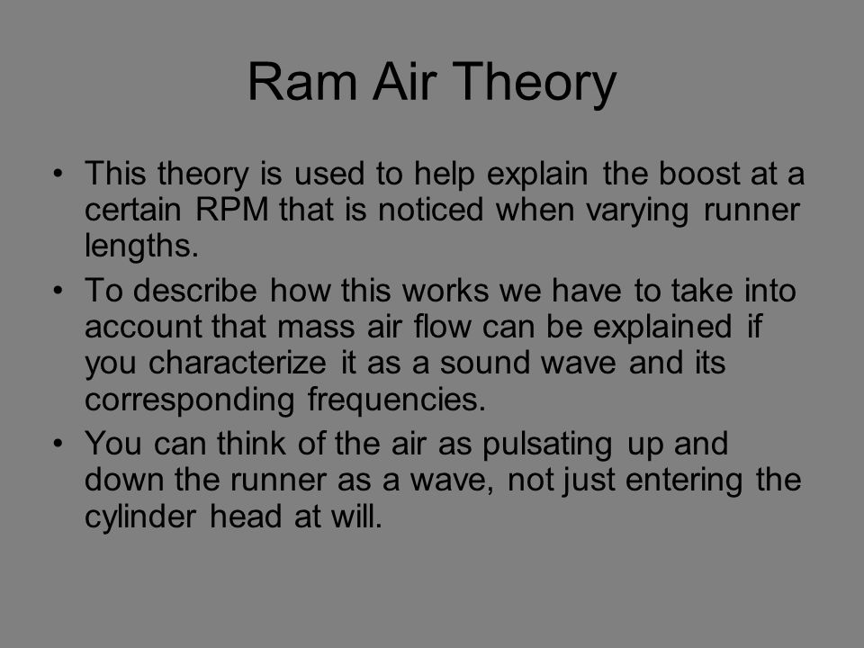 Ram Air Theory This theory is used to help explain the boost at a certain RPM that is noticed when varying runner lengths.